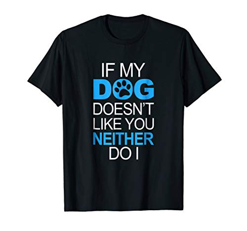 If My Dog Doesn't Like You Neither Do I - Funny Dog Shirt