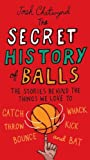 The Secret History of Balls: The Stories Behind the Things We Love to Catch, Whack, Throw, Kick, Bounce and B at