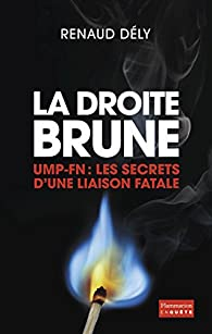 La droite Brune. UMP-FN : Les secrets d'une liaison fatale par Dely Renaud