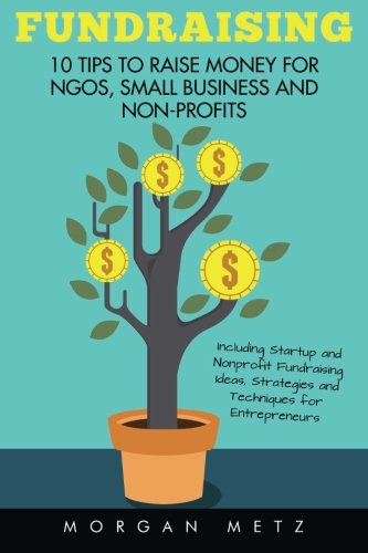 Fundraising: 10 Tips to Raise Money for NGOs, Small Business and Non-Profits (Including Startup and Nonprofit Fundraising Ideas, Strategies and Techniques for Entrepreneurs)