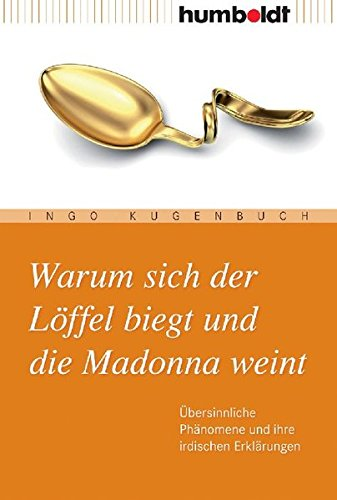 Warum sich der Löffel biegt und die Madonna weint. Übersinnliche Phänomene und ihre irdischen Erklärungen (humboldt - Information & Wissen)