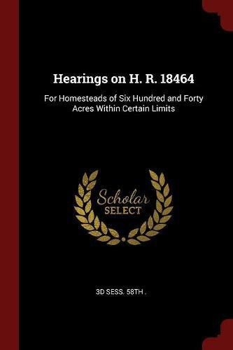 Download Hearings on H. R. 18464: For Homesteads of Six Hundred and Forty Acres Within Certain Limits PDF