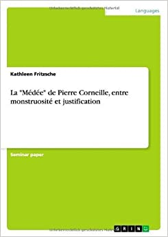 La Medee de Pierre Corneille, Entre Monstruosite Et Justification (French Edition) by Kathleen Fritzsche (2013-10-22)