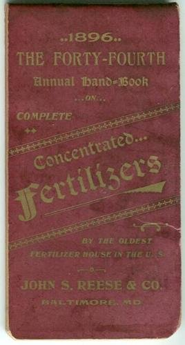 """1896: The Forty-Fourth Annual Hand-Book on Complete Concentrated Fertilizers at the Oldest Fertilizer House in the U.S.: John S. Reeses & Co., Baltimore, MD. (""""Use Pilgrim Fertilizer"""")"""
