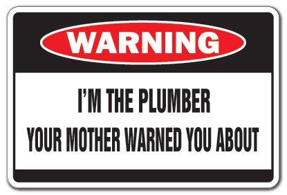 I'M THE PLUMBER Warning Sign mother fix pipe worker apprentice journeyman | Indoor/Outdoor | 12