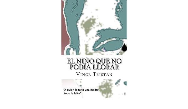 El niño que no podía llorar (Spanish Edition): Vince Tristan: 9781481092197: Amazon.com: Books