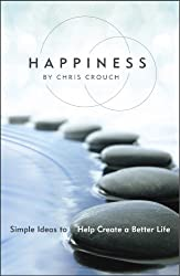 Happiness: Simple Ideas to Help Create a Better Life