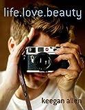 Keegan Allen: Life.Love.Beauty (Hardcover); 2015 Edition
