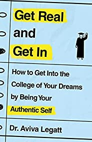 Get Real and Get In: How to Get Into the College of Your Dreams by Being Your Authentic Self