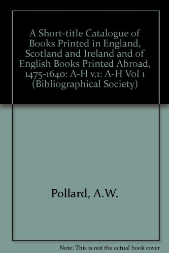 A Short-Title Catalogue of Books Printed in England, Scotland, and Ireland, and of English Books Printed Abroad, 1475-1640: Volume I: A-H (The Bibliographic Society)