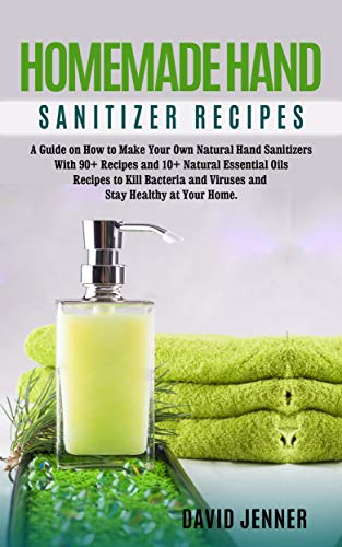 DIY Homemade Hand Sanitizer Recipes: A Guide on How to Make Your Own Hand Sanitizers With 90+ Recipes to Kill Bacteria and Viruses and Stay Healthy at Home by [Jenner, David]