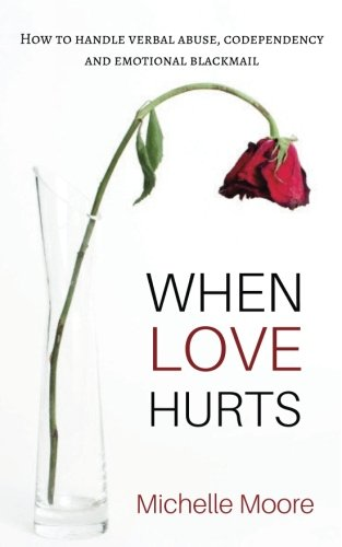 When Love Hurts: How To Handle Verbal Abuse, Codependency and Emotional Blackmailing