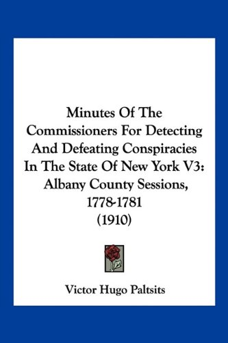 Minutes Of The Commissioners For Detecting And Defeating Conspiracies In The State Of New York V3: Albany County Sessions, 1778-1781 (1910) PDF