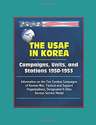 Korean Service Medal The USAF in Korea: Campaigns Information on the Ten Combat Campaigns of Korean War Designated K-Sites Tactical and Support Organizations Units and Stations 1950-1953