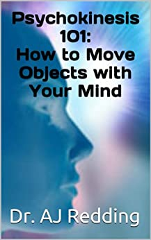 Psychokinesis 101: How to Move Objects with Your Mind by [Redding, Dr. AJ]