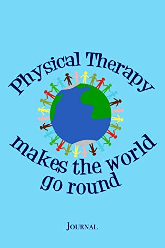 Physical Therapy Makes the World Go Round Journal: Inspirational PT Physical Therapist Notebook