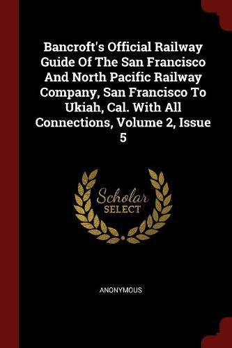 Download Bancroft's Official Railway Guide Of The San Francisco And North Pacific Railway Company, San Francisco To Ukiah, Cal. With All Connections, Volume 2, Issue 5 pdf