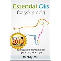 Essential Oils for Your Dog: Safe Natural Remedies for your Dog or Puppy ((Essential Oils for Dogs, Essential Oils for Puppies, Essential Oils for K9, Natural Dog Care, Natural Remedies for Dogs))