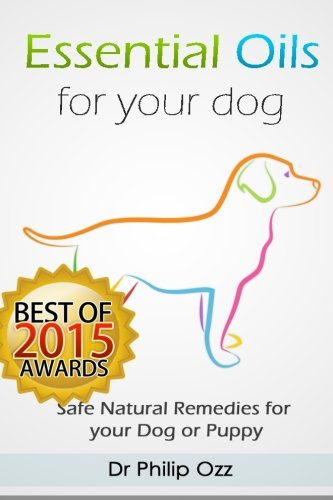 Read Online Essential Oils for Your Dog: Safe Natural Remedies for your Dog or Puppy ((Essential Oils for Dogs, Essential Oils for Puppies, Essential Oils for K9, Natural Dog Care, Natural Remedies for Dogs)) ebook