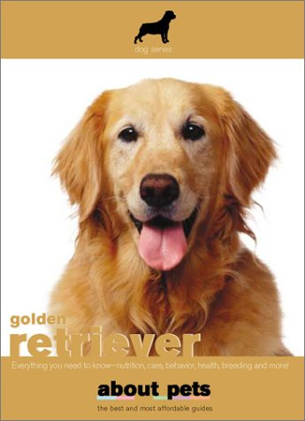 Golden Retriever: Everything You Need to Know -- Nutrition, Care, Behavior, Health, Breeding and More! (About (Everything Golden Retriever Book)