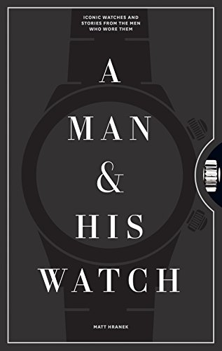 A Man & His Watch: Iconic Watches and Stories from the Men Who Wore Them