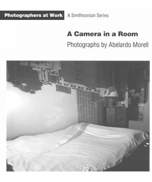 Camera In A Room Pb Photographers At Work Morell Abelardo 9781560985488 Amazon Com Books