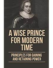 A Wise Prince For Modern Time: Principles For Gaining And Retaining Power: The Acceleration Of History