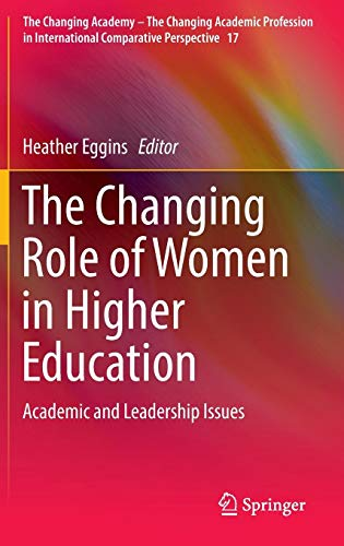 The Changing Role of Women in Higher Education: Academic and Leadership Issues (The Changing Academy - The Changing Academic Profession in International Comparative Perspective)