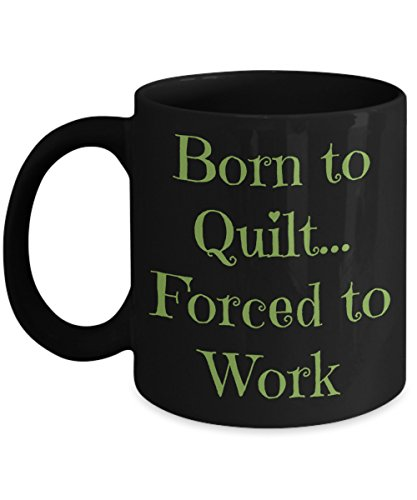 "Funny ""Born to Quilt, Forced to Work"" 11 Ounce Black Ceramic Coffee/Tea Mug Expresses Passion for Creating Hand-Sewn 9 Patch, Dresden Plate, Kaleidoscope, Applique, Embroidered, Flower Garden ()"