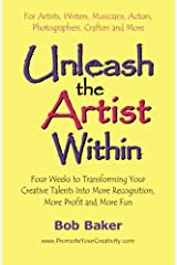 Unleash the Artist Within: Four Weeks to Transforming Your Creative Talents into More Recognition, More Profit & More Fun Paperback