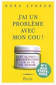 J'ai un problème avec mon cou ! : Et autres considérations sur la vie de femme par Nora Ephron