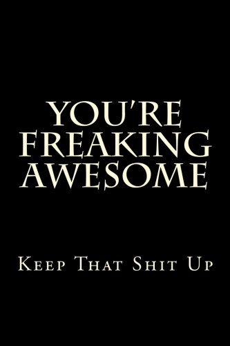 You're Freaking Awesome - Keep That Shit Up: Blank Lined Journal 6x9 - Funny Gag Gift for Adults Boss Coworker Appreciation (That Journal)