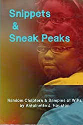 Snippets & Sneak Peaks: Random Chapters & Sample of WiPs by Antoinette J. Houston