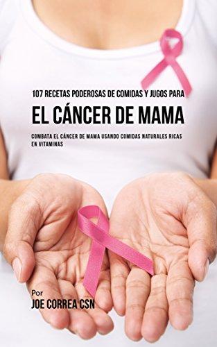 107 Recetas Poderosas de Comidas y Jugos Para El Cáncer de Mama: Combata El Cáncer