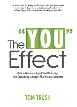 "The ""You"" Effect: How to Transform Ego-Based Marketing Into Captivating Messages That Create Customers by [Trush, Tom ]"