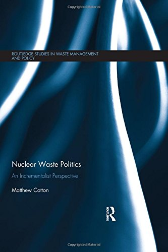 Nuclear Waste Politics: An Incrementalist Perspective (Routledge Studies In Waste Management And Policy)