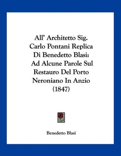 All' Architetto Sig. Carlo Pontani Replica Di Benedetto Blasi: Ad Alcune Parole Sul Restauro Del Porto Neroniano In Anzio (1847) (Italian Edition) ebook