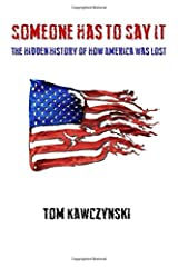 Someone Has to Say It: The Hidden History of How America Was Lost Paperback