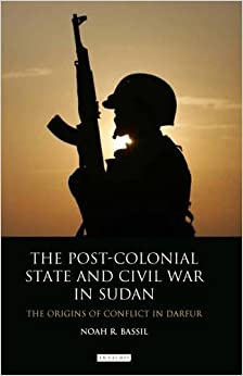 The Post-Colonial State and Civil War in Sudan (International Library of African Studies)