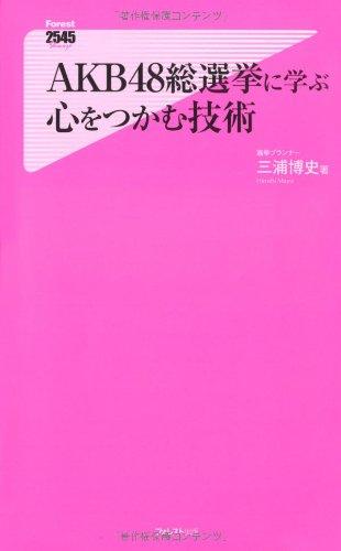 AKB48総選挙に学ぶ心をつかむ技術 (Forest2545Shinsyo 44)