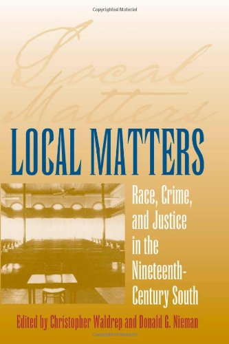 Local Matters: Race, Crime, and Justice in the Nineteenth-Century South (Studies in the Legal History of the South Ser.)