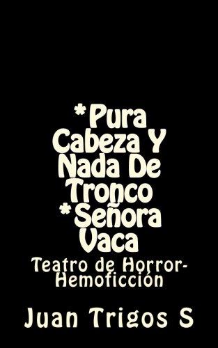 *Pura cabeza y nada de tronco *Señora Vaca: Teatro de Horror-Hemoficcion (Spanish Edition) [Juan Trigos S] (Tapa Blanda)