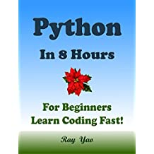 PYTHON: In 8 Hours, For Beginners, Learn Coding Fast! Python Programming Language Crash Course, A Quick Start Guide, Tutorial Book with Hands-On Projects, In Easy Steps! An Ultimate Beginner's Guide!