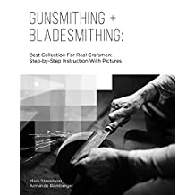 Gunsmithing + Bladesmithing: Best Collection For Real Crafsmen: Step-by-Step Instruction With Pictures