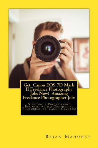 Get Canon EOS 7D Mark II Freelance Photography Jobs Now! Amazing Freelance Photographer Jobs: Starting A Photography Business With A Commercial Photographer Canon Cameras!