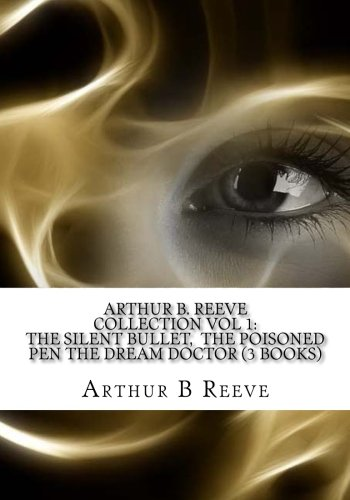 Arthur B. Reeve Collection Vol 1: The Silent Bullet,  The Poisoned Pen The Dream Doctor (3 Books) ()