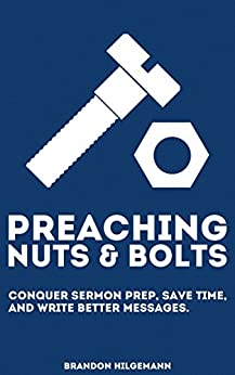 Preaching Nuts & Bolts: Conquer Sermon Prep, Save Time, and Write Better Messages by [Hilgemann, Brandon]