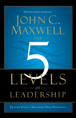 (The 5 Levels of Leadership: Proven Steps to Maximize Your Potential)
