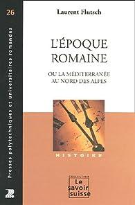 L'époque romaine : Ou la méditerranée au nord des Alpes par Laurent Flutsch