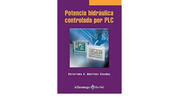 Potencia Hidrahulica Controlada por PLC (Spanish Edition): Victoriano MARTINEZ SANCHEZ, Alfaomega Grupo Editor (MX), ...
